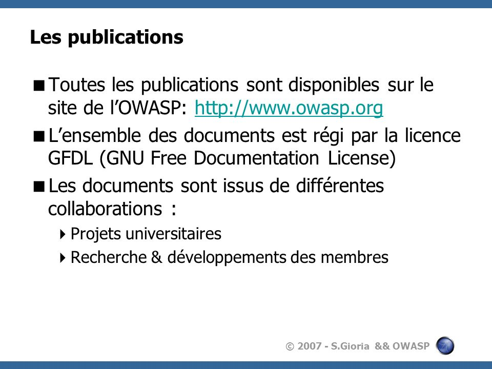 © 2007 - S.Gioria && OWASP Les protections possibles WS-* WS-Security WS-Trust WS-SecureConversation WS-SecurityPolicy WS-Federation WS-Privacy Les Firewalls XML/SOAP Mais cela ne protège que les messages .