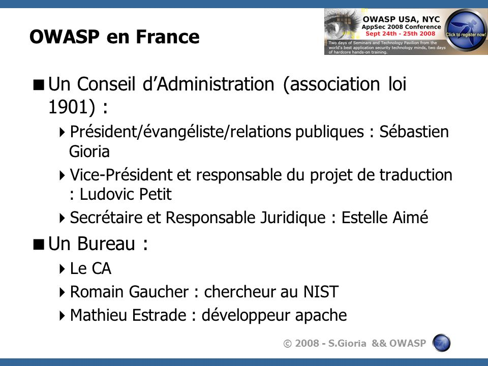 © 2008 - S.Gioria && OWASP OWASP en France Un Conseil dAdministration (association loi 1901) : Président/évangéliste/relations publiques : Sébastien G