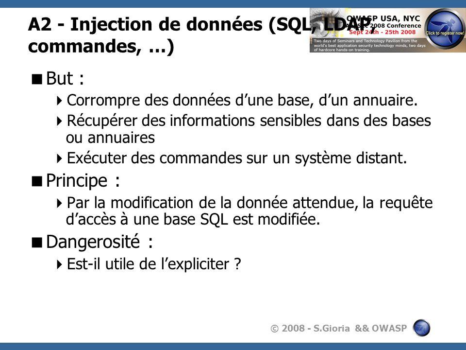 © 2008 - S.Gioria && OWASP A2 - Injection de données (SQL, LDAP, commandes, …) But : Corrompre des données dune base, dun annuaire. Récupérer des info