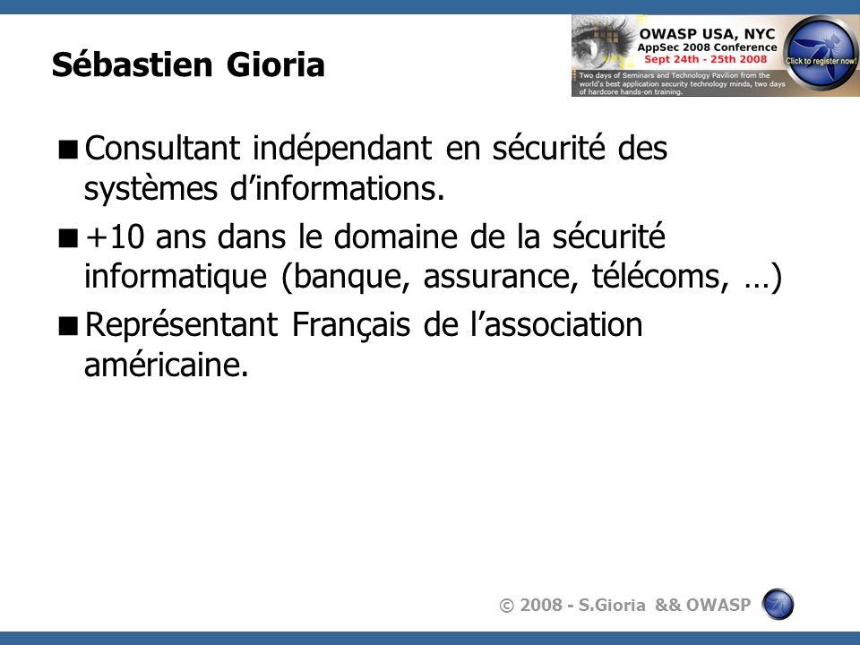 © 2008 - S.Gioria && OWASP Sébastien Gioria Consultant indépendant en sécurité des systèmes dinformations. +10 ans dans le domaine de la sécurité info