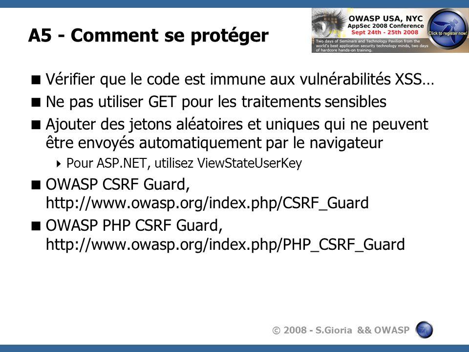 © 2008 - S.Gioria && OWASP A5 - Comment se protéger Vérifier que le code est immune aux vulnérabilités XSS… Ne pas utiliser GET pour les traitements s