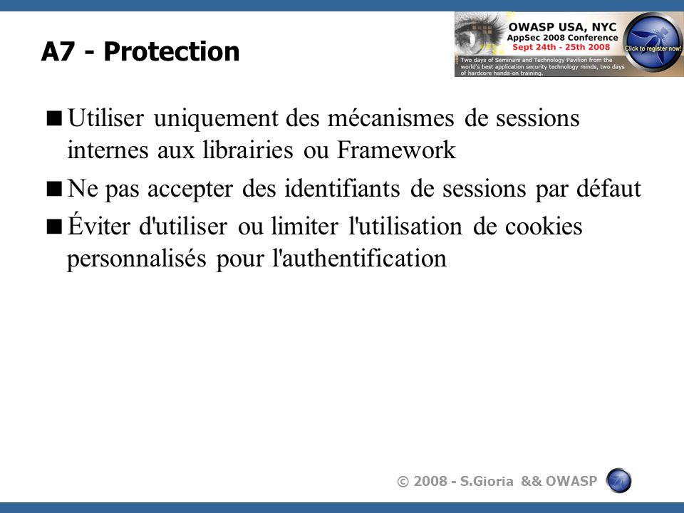© 2008 - S.Gioria && OWASP A7 - Protection Utiliser uniquement des mécanismes de sessions internes aux librairies ou Framework Ne pas accepter des ide