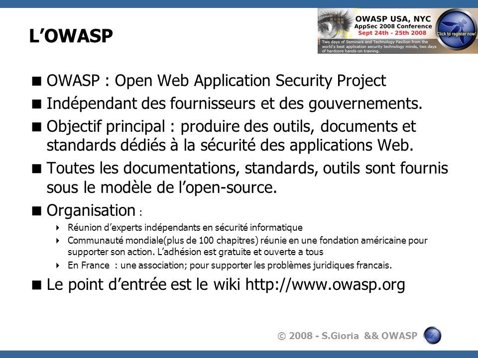 © 2008 - S.Gioria && OWASP Les publications Toutes les publications sont disponibles sur le site de lOWASP: http://www.owasp.orghttp://www.owasp.org Lensemble des documents est régi par la licence GFDL (GNU Free Documentation License) Les documents sont issus de différentes collaborations : Projets universitaires Recherche & développements des membres