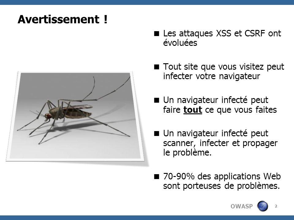 OWASP Avertissement ! Les attaques XSS et CSRF ont évoluées Tout site que vous visitez peut infecter votre navigateur Un navigateur infecté peut faire
