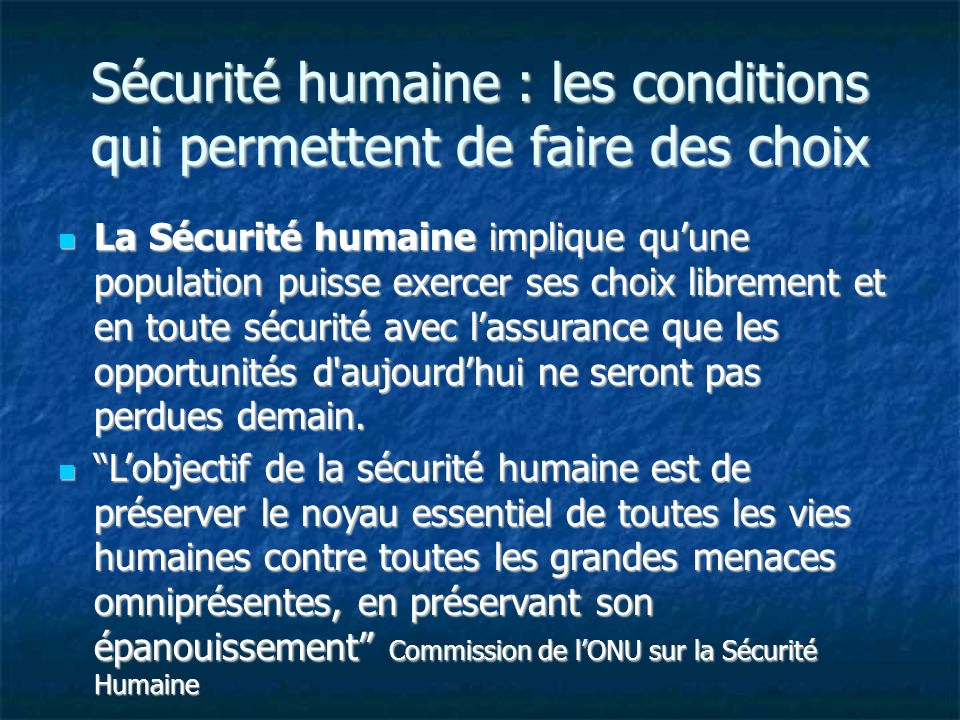 Sécurité humaine : les conditions qui permettent de faire des choix La Sécurité humaine implique quune population puisse exercer ses choix librement e