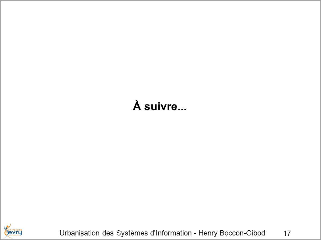 Urbanisation des Systèmes d Information - Henry Boccon-Gibod 17 À suivre...