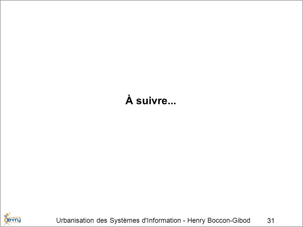 Urbanisation des Systèmes d Information - Henry Boccon-Gibod 31 À suivre...