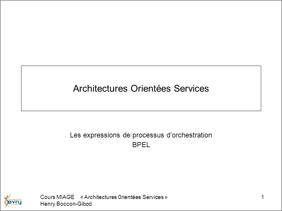 Cours MIAGE « Architectures 0rientées Services » Henry Boccon-Gibod 12 <process xmlns= http://schemas.xmlsoap.org/ws/2003/03/business-process/ xmlns:print= http://www.eclipse.org/tptp/choreography/2004/engine/Print <import importType= http://schemas.xmlsoap.org/wsdl/ location= http://blah.wsdl namespace= http://www.eclipse.org/tptp/choreography/2004/engine/Print /> <partnerLink name= printService partnerLinkType= print:printLink partnerRole= printService /> Hello World $MaVariable.value Les PartnerLinks peuvent être vus comme les emplacements pour les objets auxquels vous vous adressez effectivement Si un web service est décrit par une ressource WSDL, un PartnerLink définit une instance du web service invoqué.
