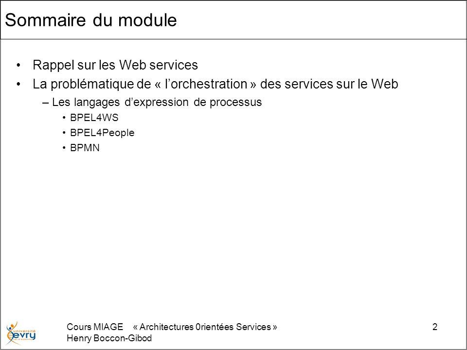 Cours MIAGE « Architectures 0rientées Services » Henry Boccon-Gibod 13 <process xmlns= http://schemas.xmlsoap.org/ws/2003/03/business-process/ xmlns:print= http://www.eclipse.org/tptp/choreography/2004/engine/Print <import importType= http://schemas.xmlsoap.org/wsdl/ location= http://blah.wsdl namespace= http://www.eclipse.org/tptp/choreography/2004/engine/Print /> <partnerLink name= printService partnerLinkType= print:printLink partnerRole= printService /> Hello World $MaVariable.value Approche par lexemple La description dun web service est semblable à la description de la façon dont on procède pour se faire livrer une pizza : vous appelez, donnez votre adresse, et spécifiez la ou les sortes de pizzas que vous voulez.