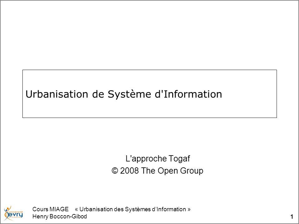 Cours MIAGE « Urbanisation des Systèmes dInformation » Henry Boccon-Gibod 1 Urbanisation de Système d'Information L'approche Togaf © 2008 The Open Gro