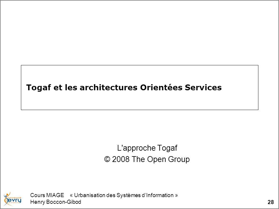 Cours MIAGE « Urbanisation des Systèmes dInformation » Henry Boccon-Gibod 28 Togaf et les architectures Orientées Services L'approche Togaf © 2008 The