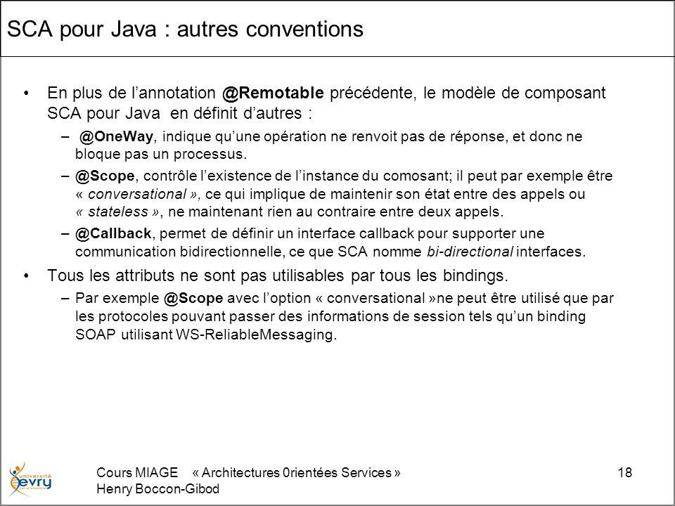 Cours MIAGE « Architectures 0rientées Services » Henry Boccon-Gibod 18 SCA pour Java : autres conventions En plus de lannotation @Remotable précédente