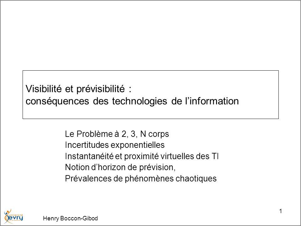 Henry Boccon-Gibod 1 Visibilité et prévisibilité : conséquences des technologies de linformation Le Problème à 2, 3, N corps Incertitudes exponentielles Instantanéité et proximité virtuelles des TI Notion dhorizon de prévision, Prévalences de phénomènes chaotiques