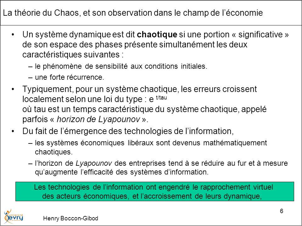 Henry Boccon-Gibod 6 La théorie du Chaos, et son observation dans le champ de léconomie Un système dynamique est dit chaotique si une portion « significative » de son espace des phases présente simultanément les deux caractéristiques suivantes : –le phénomène de sensibilité aux conditions initiales.