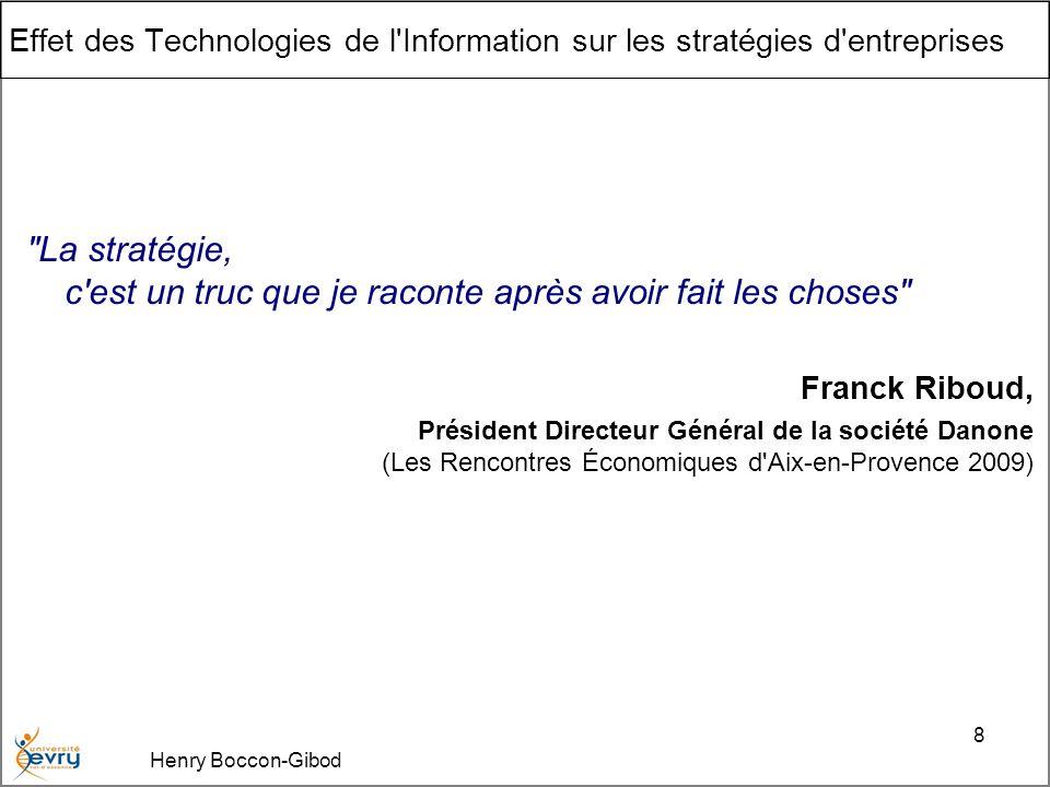 Henry Boccon-Gibod 8 Effet des Technologies de l Information sur les stratégies d entreprises La stratégie, c est un truc que je raconte après avoir fait les choses Franck Riboud, Président Directeur Général de la société Danone (Les Rencontres Économiques d Aix-en-Provence 2009)