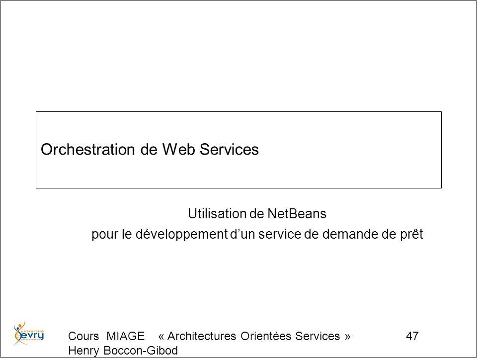 Cours MIAGE « Architectures Orientées Services » Henry Boccon-Gibod 47 Orchestration de Web Services Utilisation de NetBeans pour le développement dun service de demande de prêt
