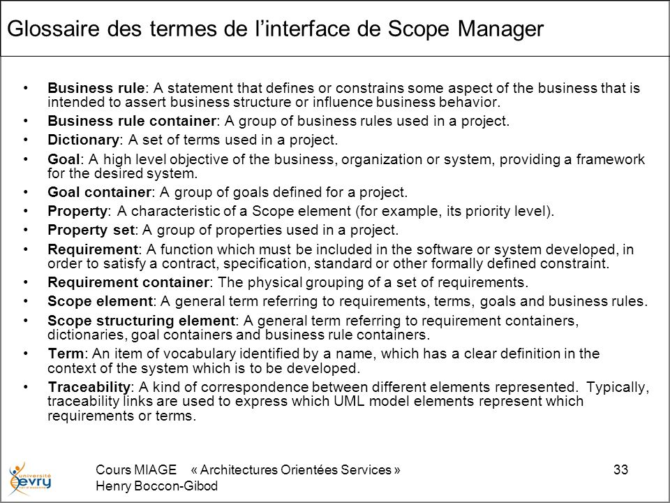 Cours MIAGE « Architectures Orientées Services » Henry Boccon-Gibod 33 Glossaire des termes de linterface de Scope Manager Business rule: A statement