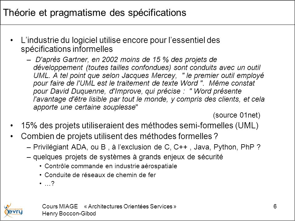 Cours MIAGE « Architectures Orientées Services » Henry Boccon-Gibod 6 Théorie et pragmatisme des spécifications Lindustrie du logiciel utilise encore pour lessentiel des spécifications informelles – D après Gartner, en 2002 moins de 15 % des projets de développement (toutes tailles confondues) sont conduits avec un outil UML.