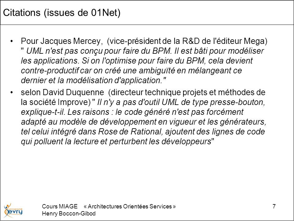 Cours MIAGE « Architectures Orientées Services » Henry Boccon-Gibod 7 Citations (issues de 01Net) Pour Jacques Mercey, (vice-président de la R&D de l éditeur Mega) UML n est pas conçu pour faire du BPM.