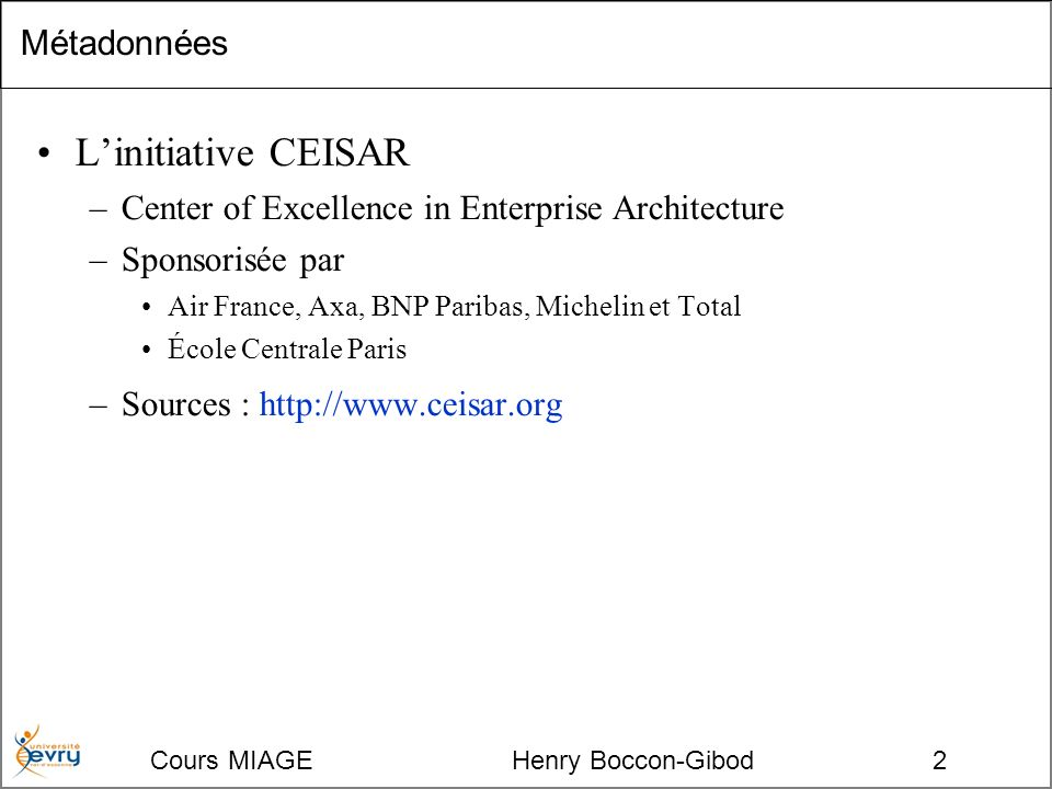 Cours MIAGE Henry Boccon-Gibod2 Métadonnées Linitiative CEISAR –Center of Excellence in Enterprise Architecture –Sponsorisée par Air France, Axa, BNP Paribas, Michelin et Total École Centrale Paris –Sources : http://www.ceisar.org