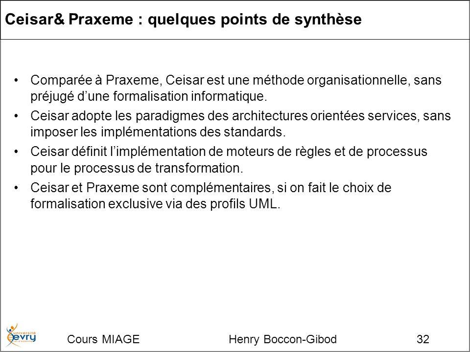 Cours MIAGE Henry Boccon-Gibod32 Ceisar& Praxeme : quelques points de synthèse Comparée à Praxeme, Ceisar est une méthode organisationnelle, sans préjugé dune formalisation informatique.