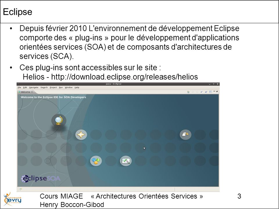 Cours MIAGE « Architectures Orientées Services » Henry Boccon-Gibod 4 Ajout de « Plug-In » Help Welcome install new software
