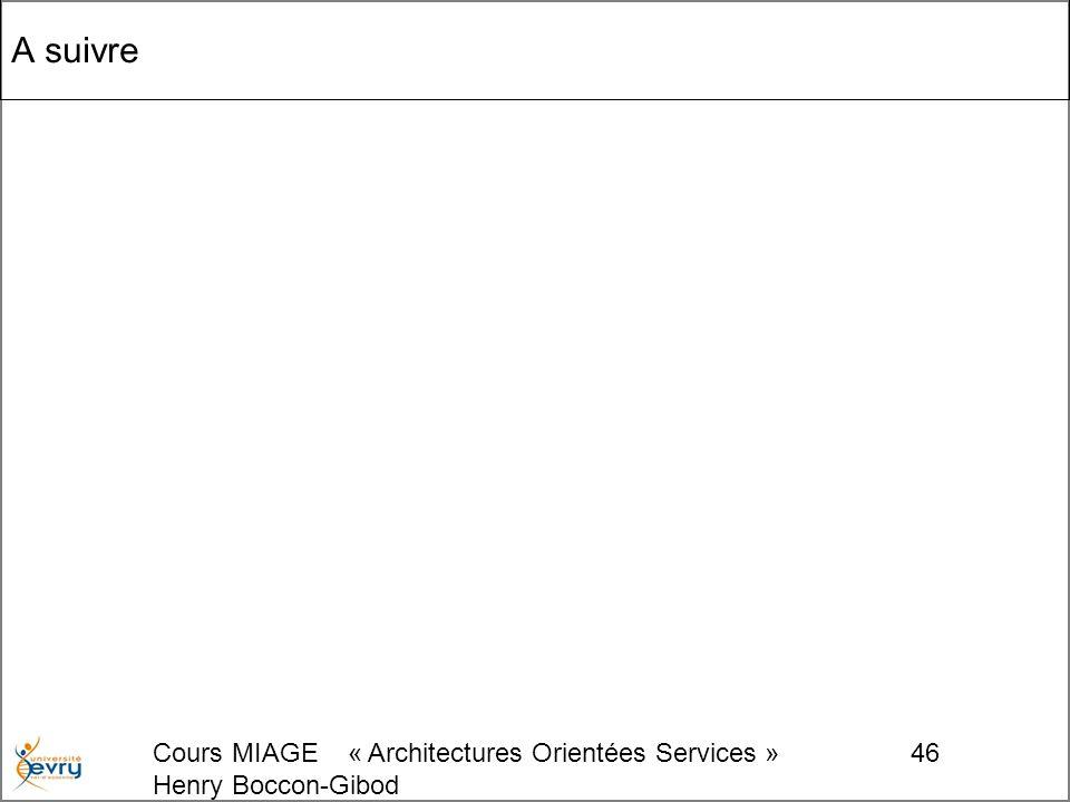 Cours MIAGE « Architectures Orientées Services » Henry Boccon-Gibod 46 A suivre