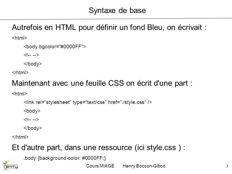 Cours MIAGE Henry Boccon-Gibod3 Syntaxe de base Autrefois en HTML pour définir un fond Bleu, on écrivait : Maintenant avec une feuille CSS on écrit d'