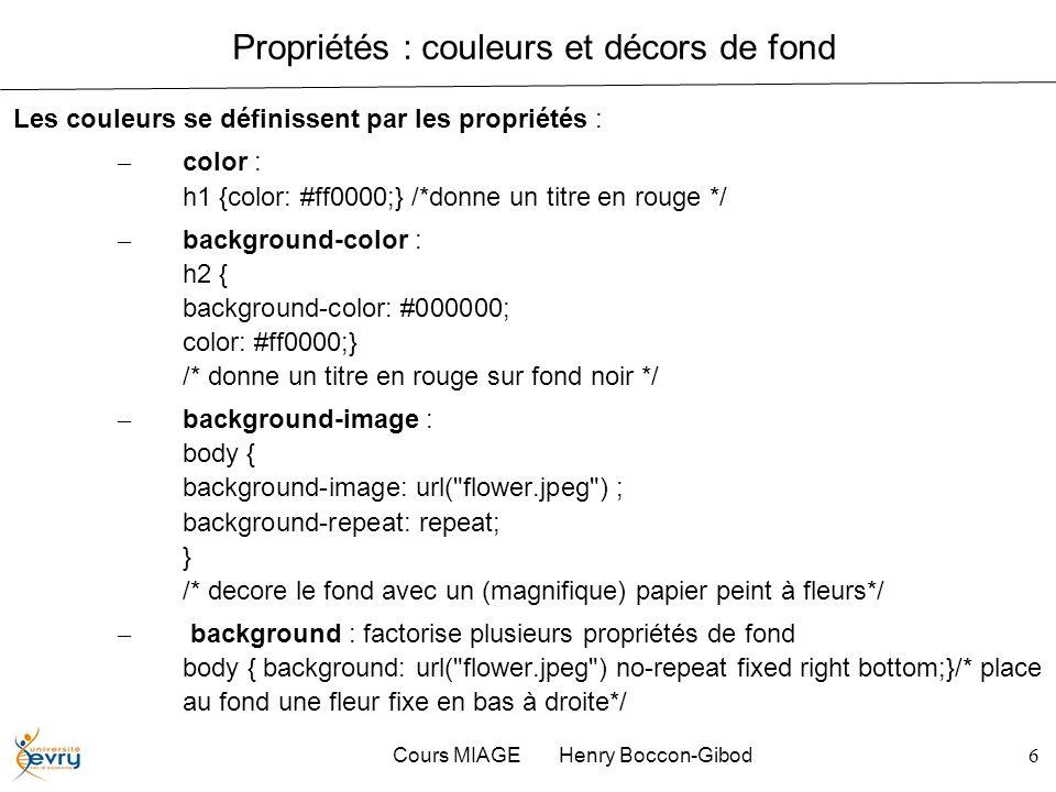 Cours MIAGE Henry Boccon-Gibod6 Propriétés : couleurs et décors de fond Les couleurs se définissent par les propriétés : – color : h1 {color: #ff0000;