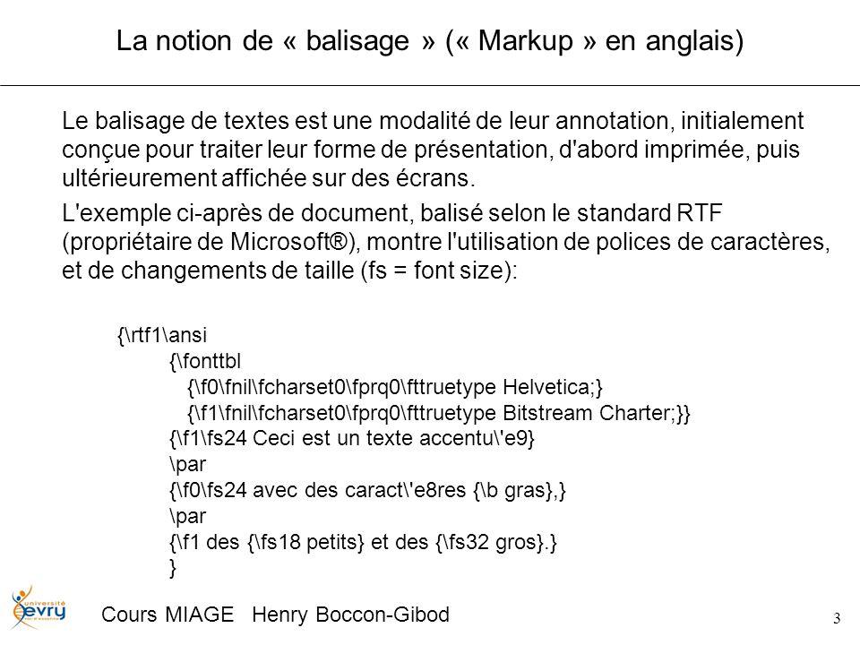 3 Cours MIAGE Henry Boccon-Gibod La notion de « balisage » (« Markup » en anglais) Le balisage de textes est une modalité de leur annotation, initialement conçue pour traiter leur forme de présentation, d abord imprimée, puis ultérieurement affichée sur des écrans.