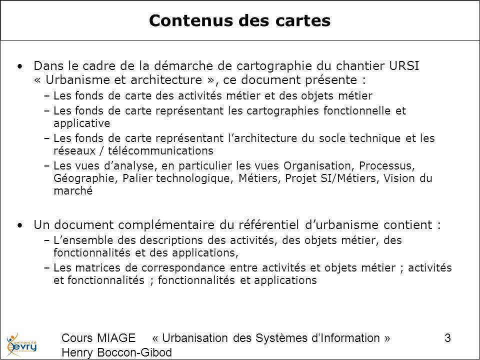 Cours MIAGE « Urbanisation des Systèmes dInformation » Henry Boccon-Gibod 4 Liste des fonds de carte Les fonds de carte : –FOND N°1 : FOND DE CARTE DES DOMAINES –FOND N°2 : FOND DE CARTE DES ACTIVITES DE NIVEAU 1 –FOND N°3 : FOND DE CARTE DES ACTIVITES DE NIVEAU 2 –FOND N°4 : FOND DE CARTE DES OBJETS METIER –FOND N°5 : CARTOGRAPHIE FONCTIONNELLE DE NIVEAU 1 (EXISTANT) –FOND N°6 : CARTOGRAPHIE APPLICATIVE (EXISTANT) –FOND N°7 : CARTOGRAPHIE BLOC FONCTIONNELS / APPLICATIONS (EXISTANT) –FOND N°8 : CARTOGRAPHIE APPLICATIONS / FLUX (EXISTANT) –FOND N°9 : CARTOGRAPHIE APPLICATIVE PAR SEGMENTS DU MARCHE (EXISTANT) –FOND N°10 : ARCHITECTURE SOCLE TECHNIQUE (EXISTANT) –FOND N°11 : ARCHITECTURE SOCLE RESEAUX / TELECOMMUNICATIONS (EXISTANT)