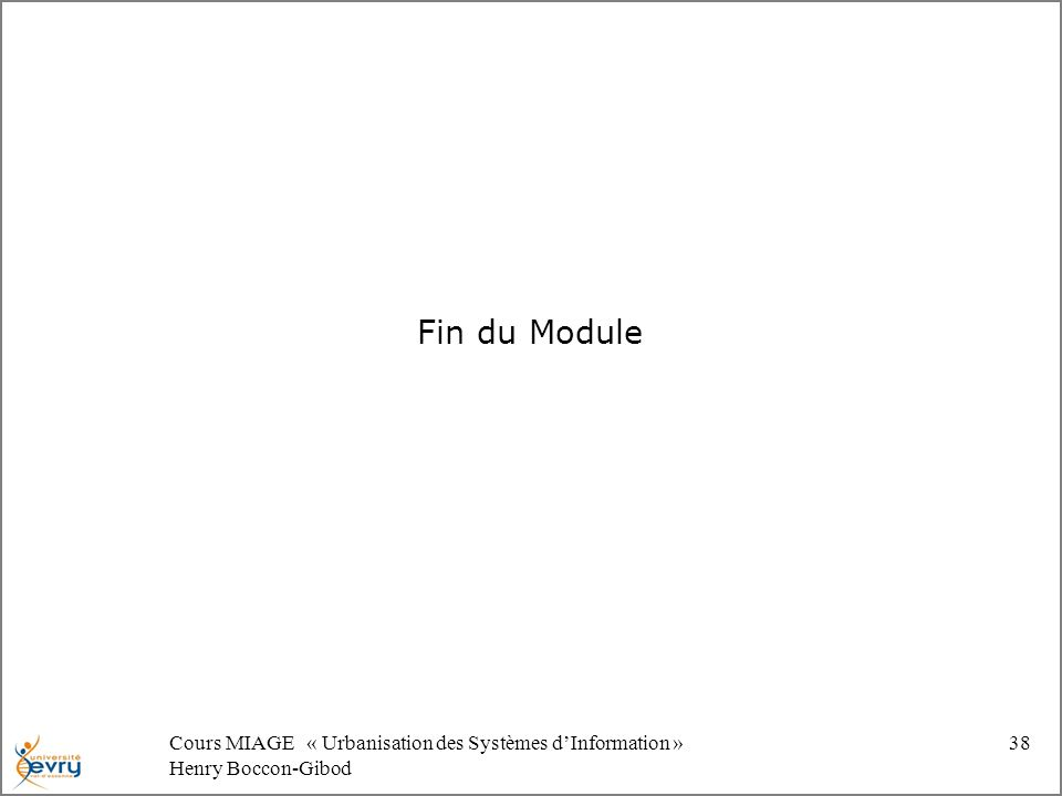 Cours MIAGE « Urbanisation des Systèmes dInformation » Henry Boccon-Gibod 38 Fin du Module