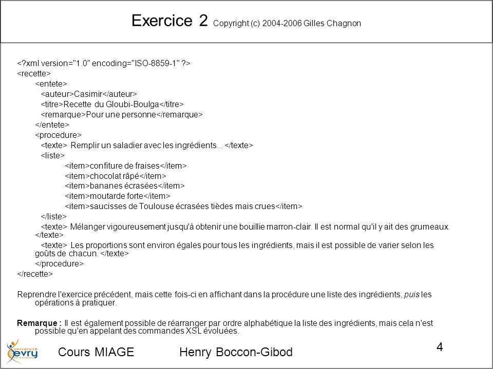 Cours MIAGE Henry Boccon-Gibod 5 Corrigé exercice 2 <xsl:stylesheet version= 1.0 xmlns:xsl= http://www.w3.org/1999/XSL/Transform Auteur: Remarque: Procédure Ingrédients: --> Opérations: -->