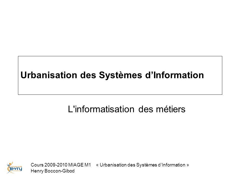 Cours 2009-2010 MIAGE M1 « Urbanisation des Systèmes dInformation » Henry Boccon-Gibod Urbanisation des Systèmes dInformation L informatisation des métiers
