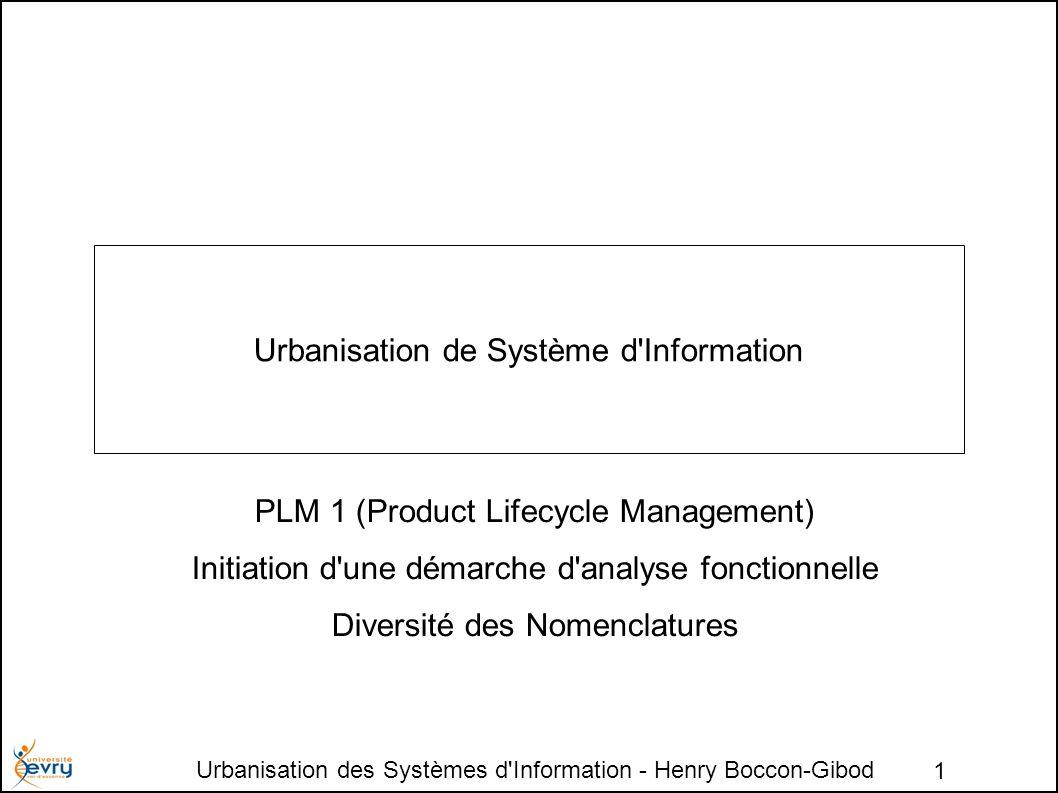 Urbanisation des Systèmes d Information - Henry Boccon-Gibod 1 Urbanisation de Système d Information PLM 1 (Product Lifecycle Management) Initiation d une démarche d analyse fonctionnelle Diversité des Nomenclatures