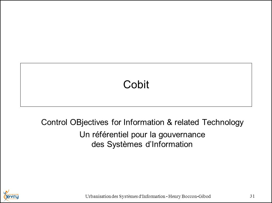 Urbanisation des Systèmes d Information - Henry Boccon-Gibod 31 Cobit Control OBjectives for Information & related Technology Un référentiel pour la gouvernance des Systèmes dInformation