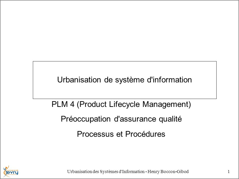 Urbanisation des Systèmes d Information - Henry Boccon-Gibod1 Urbanisation de système d information PLM 4 (Product Lifecycle Management) Préoccupation d assurance qualité Processus et Procédures