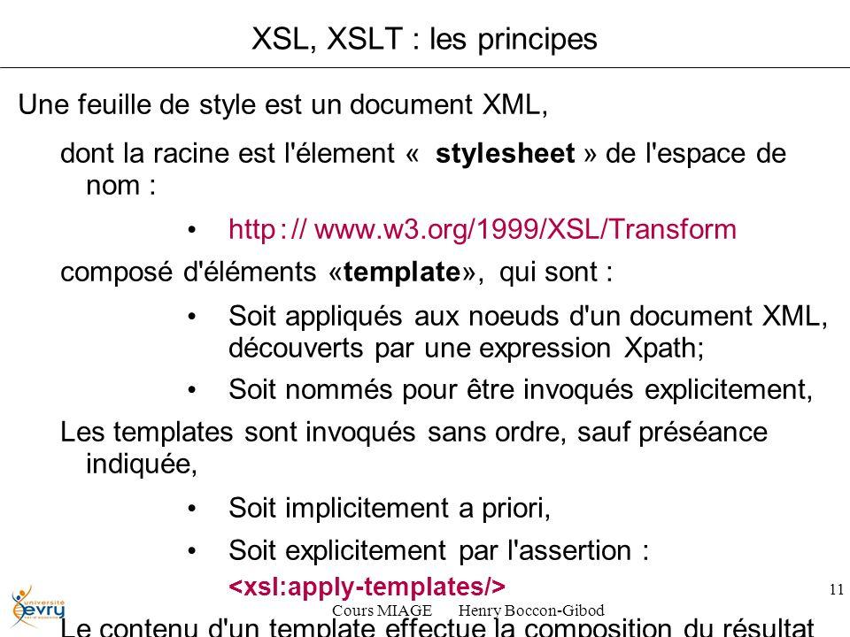 Cours MIAGE Henry Boccon-Gibod 11 XSL, XSLT : les principes Une feuille de style est un document XML, dont la racine est l élement « stylesheet » de l espace de nom : http : // www.w3.org/1999/XSL/Transform composé d éléments «template», qui sont : Soit appliqués aux noeuds d un document XML, découverts par une expression Xpath; Soit nommés pour être invoqués explicitement, Les templates sont invoqués sans ordre, sauf préséance indiquée, Soit implicitement a priori, Soit explicitement par l assertion : Le contenu d un template effectue la composition du résultat à écrire : eléments XML, HTML ou autres...