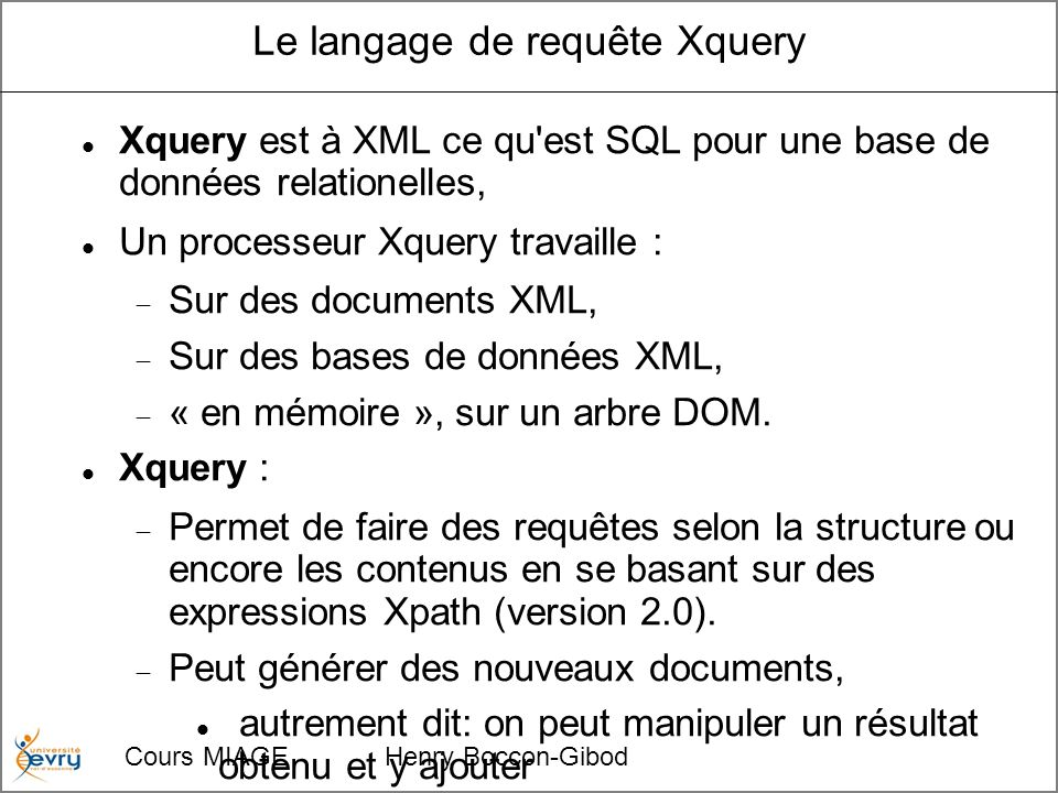 Cours MIAGE Henry Boccon-Gibod Le langage de requête Xquery Xquery est à XML ce qu est SQL pour une base de données relationelles, Un processeur Xquery travaille : Sur des documents XML, Sur des bases de données XML, « en mémoire », sur un arbre DOM.
