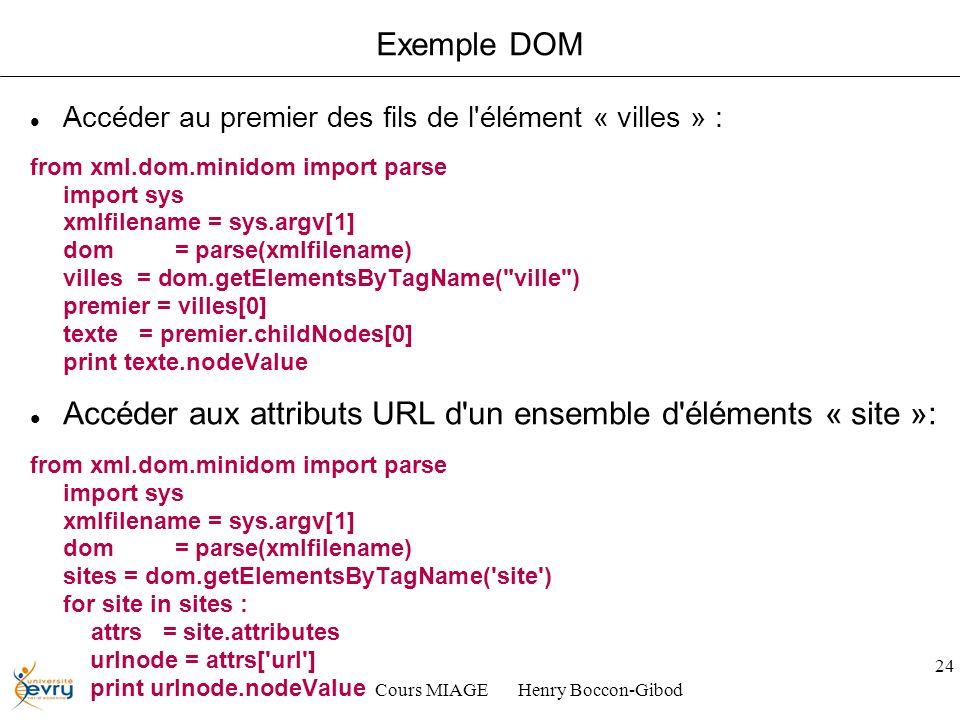 Cours MIAGE Henry Boccon-Gibod 24 Exemple DOM Accéder au premier des fils de l élément « villes » : from xml.dom.minidom import parse import sys xmlfilename = sys.argv[1] dom = parse(xmlfilename) villes = dom.getElementsByTagName( ville ) premier = villes[0] texte = premier.childNodes[0] print texte.nodeValue Accéder aux attributs URL d un ensemble d éléments « site »: from xml.dom.minidom import parse import sys xmlfilename = sys.argv[1] dom = parse(xmlfilename) sites = dom.getElementsByTagName( site ) for site in sites : attrs = site.attributes urlnode = attrs[ url ] print urlnode.nodeValue