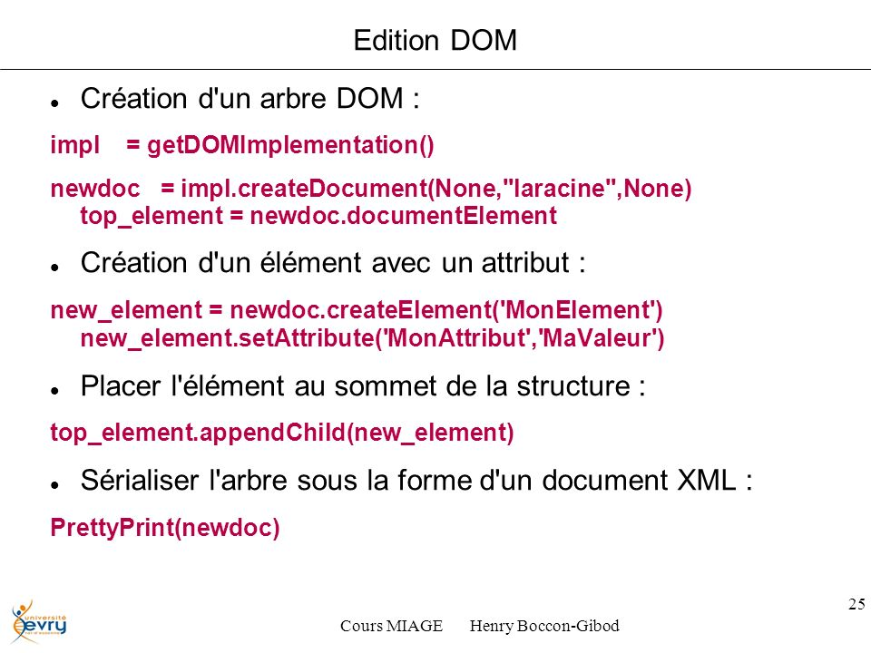 Cours MIAGE Henry Boccon-Gibod 25 Edition DOM Création d un arbre DOM : impl = getDOMImplementation() newdoc = impl.createDocument(None, laracine ,None) top_element = newdoc.documentElement Création d un élément avec un attribut : new_element = newdoc.createElement( MonElement ) new_element.setAttribute( MonAttribut , MaValeur ) Placer l élément au sommet de la structure : top_element.appendChild(new_element) Sérialiser l arbre sous la forme d un document XML : PrettyPrint(newdoc)