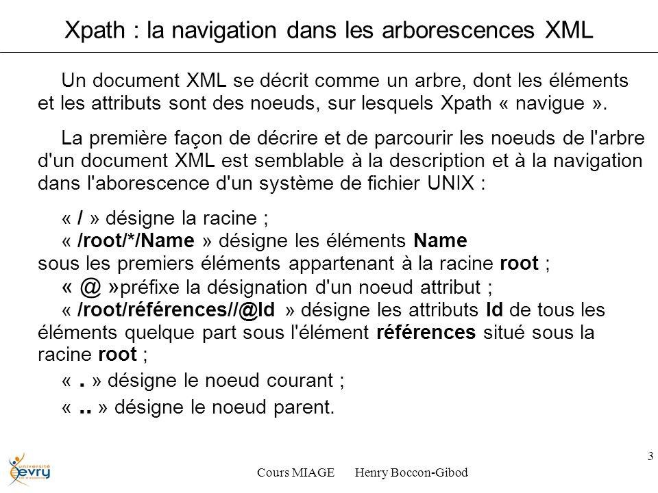 Cours MIAGE Henry Boccon-Gibod 3 Xpath : la navigation dans les arborescences XML Un document XML se décrit comme un arbre, dont les éléments et les attributs sont des noeuds, sur lesquels Xpath « navigue ».