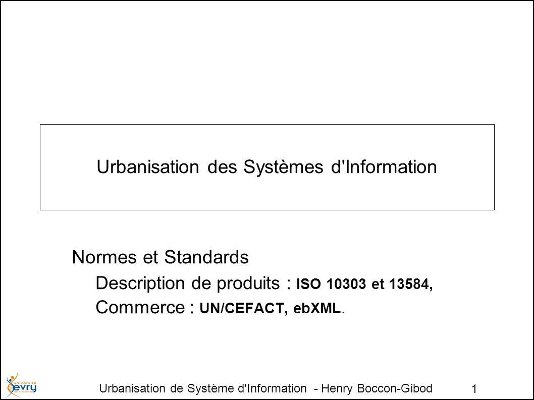 Urbanisation de Système d Information - Henry Boccon-Gibod 1 Urbanisation des Systèmes d Information Normes et Standards Description de produits : ISO 10303 et 13584, Commerce : UN/CEFACT, ebXML.
