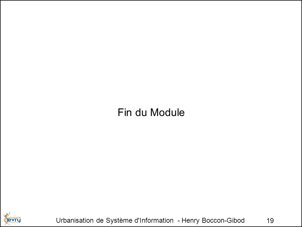 Urbanisation de Système d Information - Henry Boccon-Gibod 19 Fin du Module