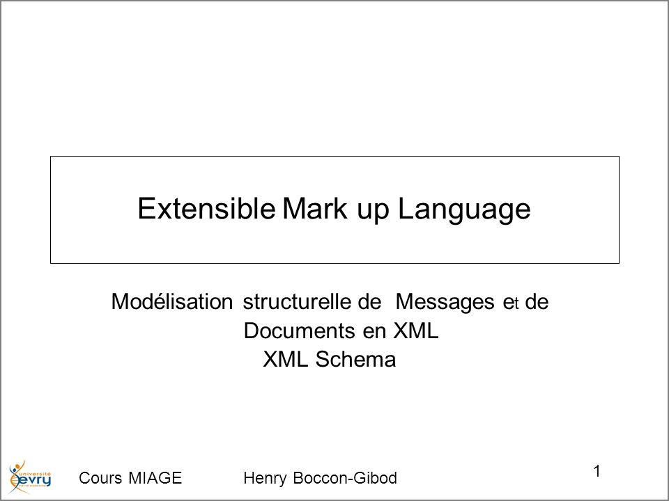Cours MIAGE Henry Boccon-Gibod 1 Extensible Mark up Language Modélisation structurelle de Messages e t de Documents en XML XML Schema