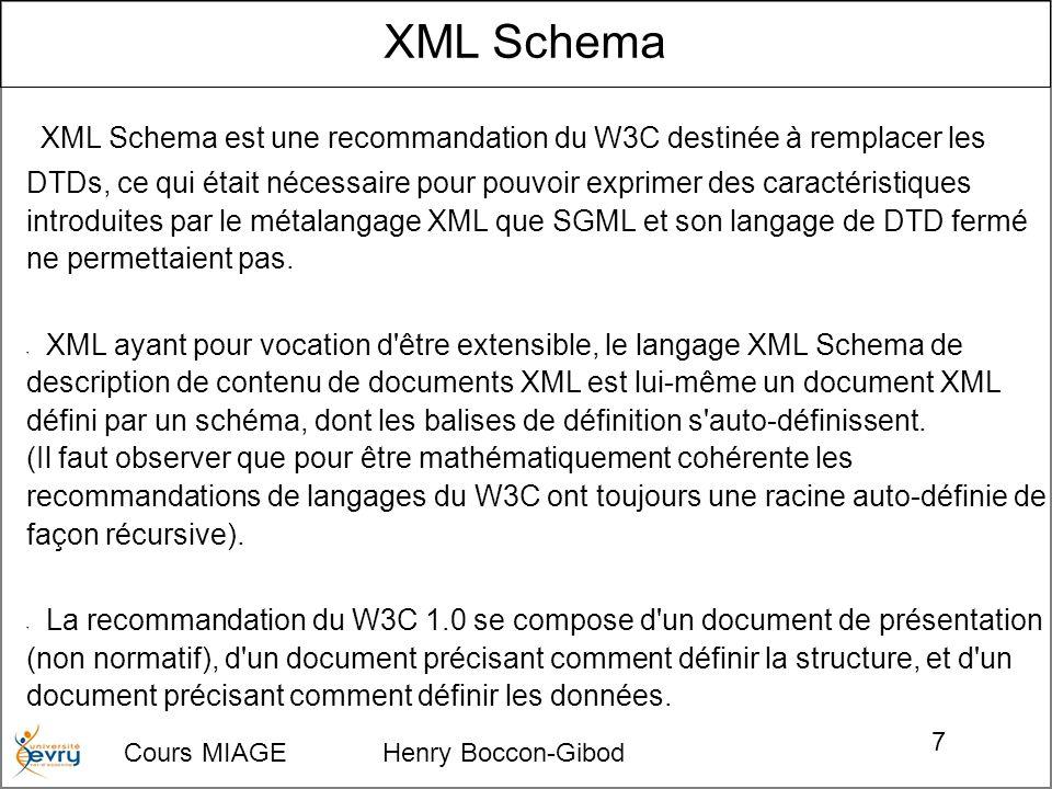 Cours MIAGE Henry Boccon-Gibod 7 XML Schema XML Schema est une recommandation du W3C destinée à remplacer les DTDs, ce qui était nécessaire pour pouvoir exprimer des caractéristiques introduites par le métalangage XML que SGML et son langage de DTD fermé ne permettaient pas.