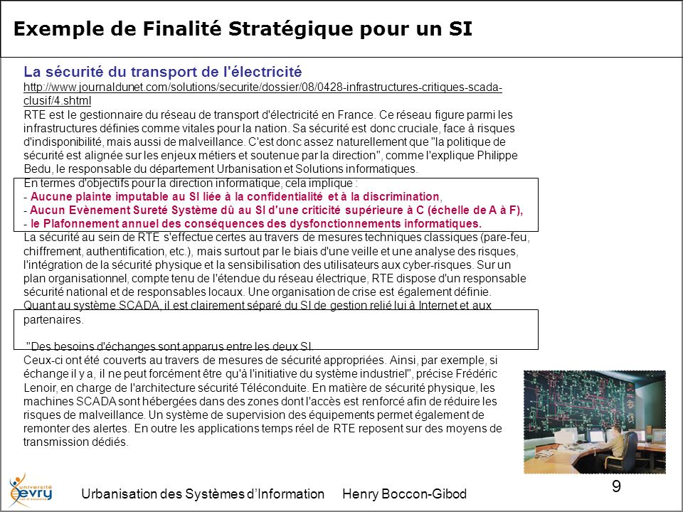 Urbanisation des Systèmes dInformation Henry Boccon-Gibod 9 La sécurité du transport de l électricité http://www.journaldunet.com/solutions/securite/dossier/08/0428-infrastructures-critiques-scada- clusif/4.shtml RTE est le gestionnaire du réseau de transport d électricité en France.