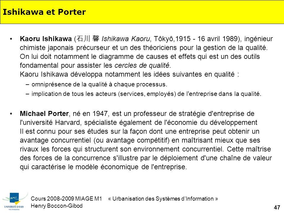 Cours 2008-2009 MIAGE M1 « Urbanisation des Systèmes dInformation » Henry Boccon-Gibod 47 Ishikawa et Porter Kaoru Ishikawa ( Ishikawa Kaoru, Tôkyô,1915 - 16 avril 1989), ingénieur chimiste japonais précurseur et un des théoriciens pour la gestion de la qualité.