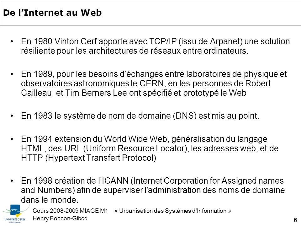 Cours 2008-2009 MIAGE M1 « Urbanisation des Systèmes dInformation » Henry Boccon-Gibod 6 De lInternet au Web En 1980 Vinton Cerf apporte avec TCP/IP (issu de Arpanet) une solution résiliente pour les architectures de réseaux entre ordinateurs.