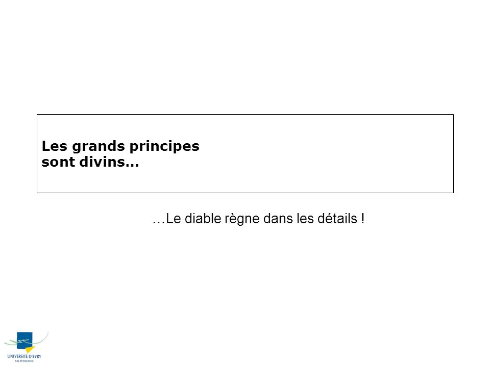 Les grands principes sont divins… …Le diable règne dans les détails !